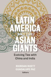 Latin America and the Asian Giants: Evolving Ties with China and India, Riordan Roett, Guadalupe Paz (eds) (Brookings Institution Press, September 2016)