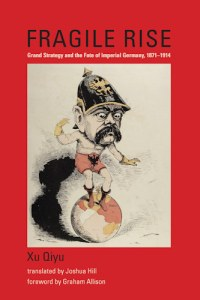 Fragile Rise Grand Strategy and the Fate of Imperial Germany, 1871–1914, Xu Qiyu, Graham Allison (foreword), Joshua Hill (trans) (MIT Press, December 2016)