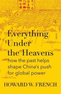 Everything Under The Heavens: How the Past Helps Shape China's Push for Global Power, Howard French (Knopf Doubleday, March 2017; Scribe, April 2017)