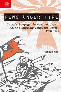 News under Fire: China's Propaganda against Japan in the English-Language Press, 1928–1941, Shuge Wei (Hong Kong University Press, March 2017)