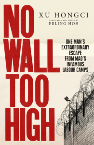 No Wall Too High: One Man's Extraordinary Escape from Mao's Infamous Labour Camps Hardcover, Xu Hongci, Erling Hoh (trans) (Rider, February 2017; Sarah Crichton Books, January 2017)