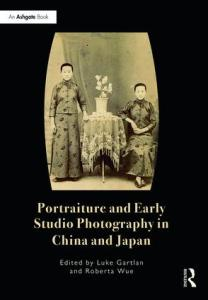 Portraiture and Early Studio Photography in China and Japan, Luke Gartlan, Roberta Wue (eds) (Routledge, June 2017)