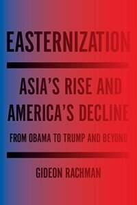 Easternization: Asia's Rise and America's Decline From Obama to Trump and Beyond, Gideon Rachman (Other Press, April 2107; Bodley Head, April 2016)