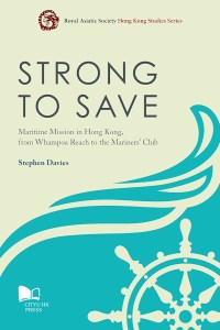 Strong to Save: Maritime Mission in Hong Kong, from Whampoa Reach to the Mariners Club, Stephen Davies (CityU HK Press, May 2017)