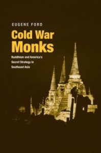 Cold War Monks: Buddhism and America's Secret Strategy in Southeast Asia, Eugene Ford (Yale University Press, October 2017)