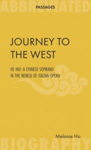Journey to the West — He Hui: a Chinese soprano in the world of Italian opera, Melanie Ho (Abbreviated Press, 2017)