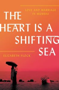 The Heart Is a Shifting Sea: Love and Marriage in Mumbai, Elizabeth Flock (HarperCollins, February 2018)