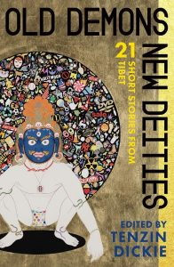 Old Demons, New Deities: Twenty-One Short Stories from Tibet, Tenzin Dickie (ed) (OR Books, December 2017) Edited by TENZIN DICKIE