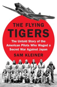 The Flying Tigers: The Untold Story of the American Pilots Who Waged a Secret War Against Japan , Sam Kleiner (Viking, May 2018)