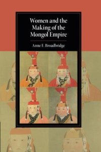 Women and the Making of the Mongol Empire, Anne F. Broadbridge (Cambridge University Press, July 2018)