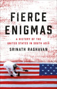 Fierce Enigmas: A History of the United States in South Asia, by Srinath Raghavan (Basic Books, October 2018)