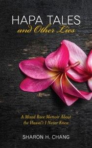 Hapa Tales and Other Lies: A Mixed Race Memoir about the Hawai'i I Never Knew, Sarah H Chang (Rising Song Press, September 2018)
