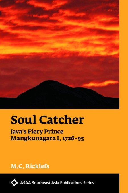 Soul Catcher: Java's Fiery Prince Mangkunagara I, 1726–1795, MC Ricklefs (NUS Press, August 2018, University of Hawai'i Press, August 2018)