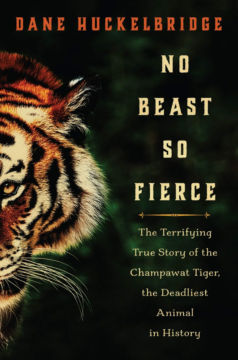 No Beast So Fierce: The Terrifying True Story of the Champawat Tiger, the Deadliest Animal in History, Dane Huckelbridge (William Morrow, February 2019)