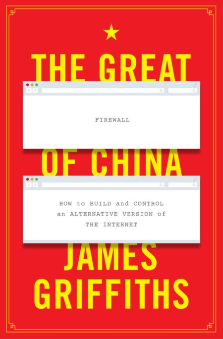 The Great Firewall of China: How to Build and Control an Alternative Version of the Internet, James Griffiths (Zed Books, March 2019)