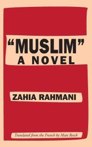 """Muslim"": A Novel, Zahia Rahmani, Matt Reeck (trans) (Deep Vellum, March 2019)"