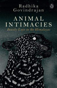 Animal Intimacies: Beastly Love in the Himalayas. Radhika Govindrajan (Penguin India, February 2019, University of Chicago Press, May 2018)