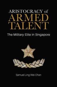 Aristocracy of Armed Talent: The Military Elite in Singapore, Samuel Ling Wei Chan (NUS Press, Octiber 2019)