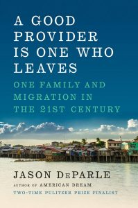 A Good Provider Is One Who Leaves: One Family and Migration in the 21st Century. Jason DeParle (Viking, August 2019)