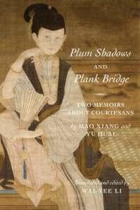 Plum Shadows and Plank Bridge: Two Memoirs About Courtesans, Mao Xiang, Yu Huai, Wai-yee Li (trans and ed) (Columbia University Press, January 2020)