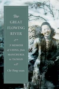 The Great Flowing River: A Memoir of China, from Manchuria to Taiwan, Chi Pang-yuan, John Balcom (trans) (Columbia University Press, July 2018; Penguin SE Asia, December 2019)