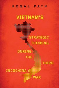 Vietnam's Strategic Thinking during the Third Indochina War, Kosal Path (University of Wisconsin Press, February 2020)
