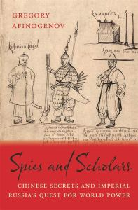 Spies and Scholars: Chinese Secrets and Imperial Russia's Quest for World Power , Gregory Afinogenov (Harvard University Press, April 2020)