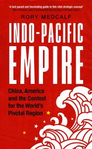 Indo-Pacific Empire: China, America and the contest for the world's pivotal region, Rory Medcalf (Manchester University Press, April 2020)