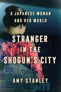 Stranger in the Shogun's City: A Japanese Woman and Her World, Amy Stanley (Scribner, July 2020)
