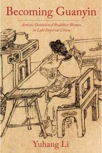 Becoming Guanyin: Artistic Devotion of Buddhist Women in Late Imperial China, Yuhang Li (Columbia University Press, Fe8ruary 2020)
