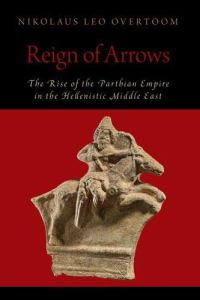 Reign of Arrows: The Rise of the Parthian Empire in the Hellenistic Middle East, Nikolaus Leo Overtoom (Oxford University Press, May 2020)
