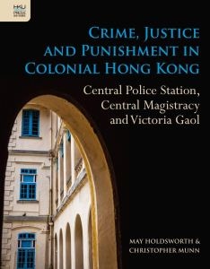 Crime, Justice and Punishment in Colonial Hong Kong: Central Police Station, Central Magistracy and Victoria Gaol, May Holdsworth, Christopher Munn (HKU Press, June 2020)