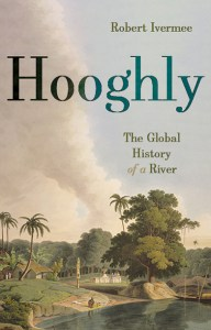 Hooghly: The Global History of a River, Robert Ivermee (Hurst, September 2020)