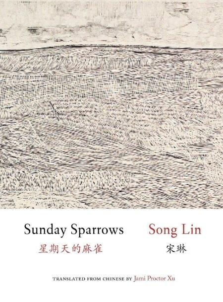 Sunday Sparrows, Song Lin, Jami Proctor Xu (trans) (Zephyr Press, October 2020; Chinese University of Hong Kong Press, December 2019)