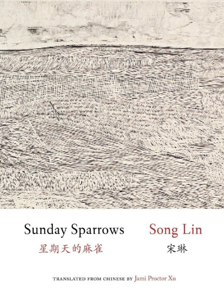 Sunday Sparrows, Song Lin, Jami Proctor Xu (trans) (Zephyr Press, October 2020; Chinese University of Hong Kong Press, December 2019)