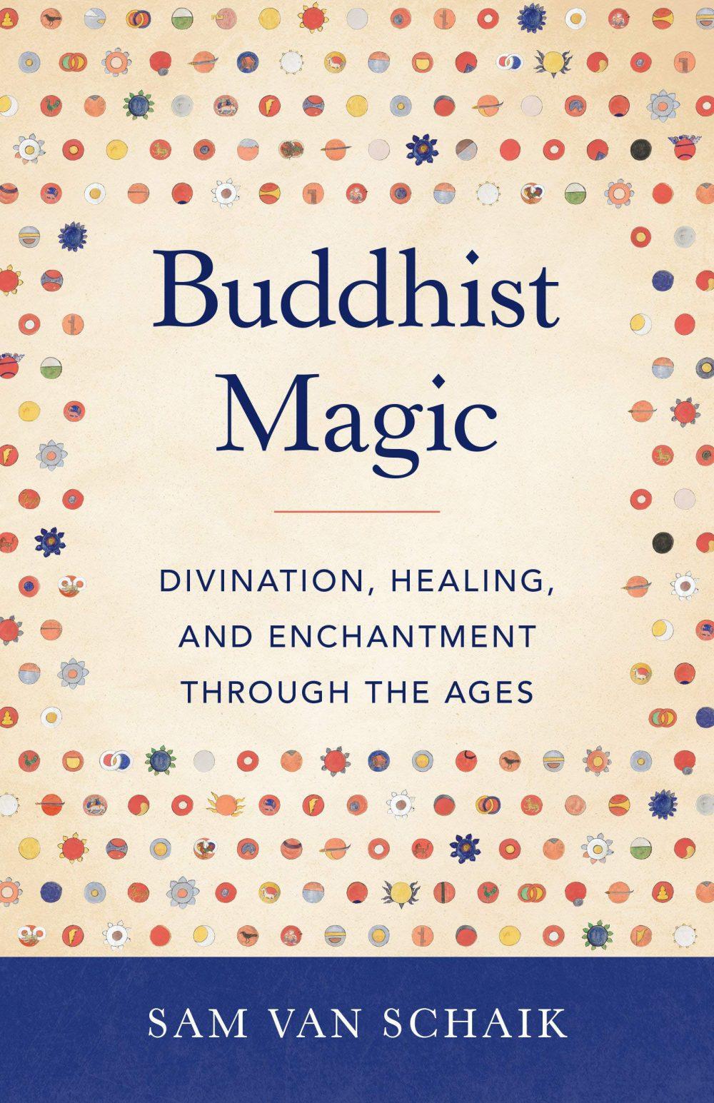 Buddhist Magic: Divination, Healing, and Enchantment through the Ages, Sam van Schaik (Shambhala, July 2020)