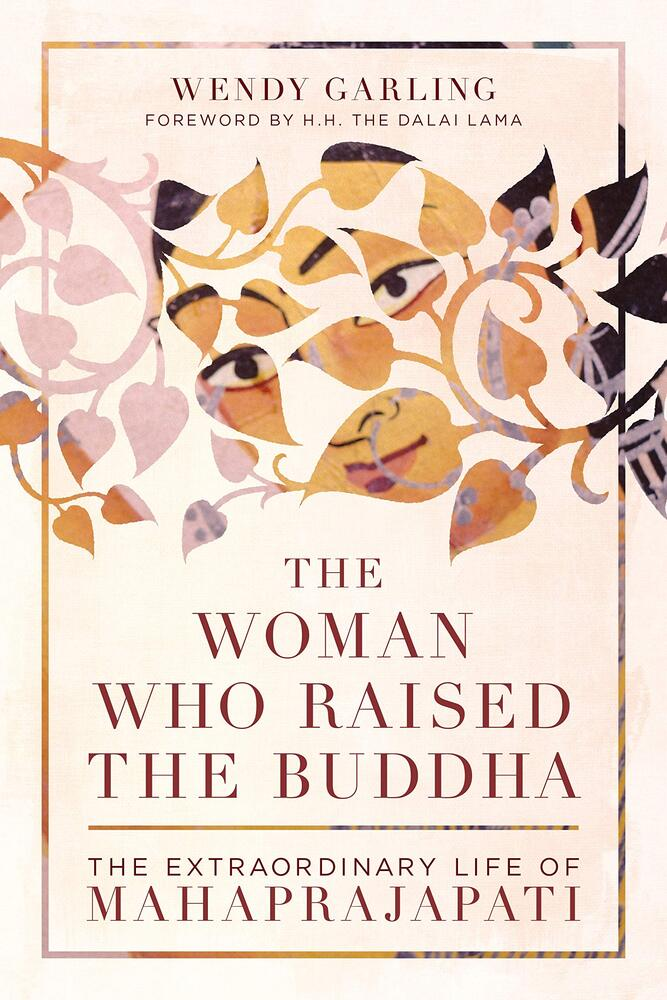 The Woman Who Raised the Buddha: The Extraordinary Life of Mahaprajapati, Wendy Garling (Shambhala, March 2021)