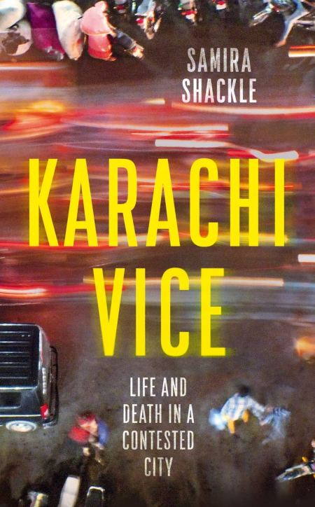 Karachi Vice: Life and Death in a Contested City, Samira Shackle (Granta, February 2021; Melville House, August 2021)