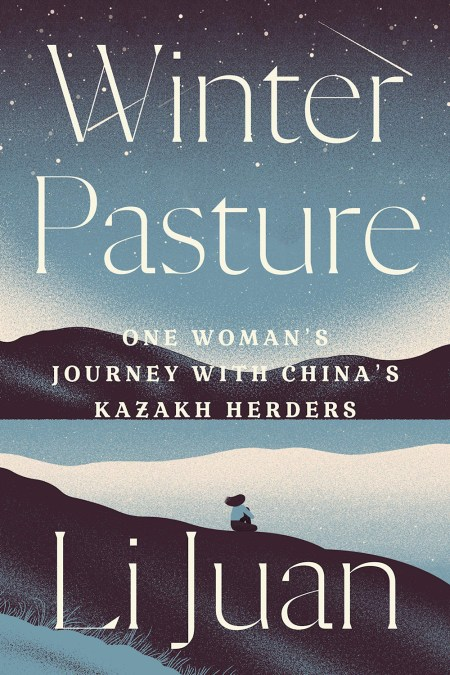 Winter Pasture: One Woman's Journey with China's Kazakh Herders, Li Juan, Jack Hargreaves (trans), Yan Yan (trans) (Astra House, February 2021)