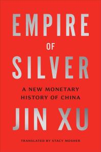 Empire of Silver: A New Monetary History of China, Jin Xu, Stacy Mosher (trans) (Yale University Press, February 2021)