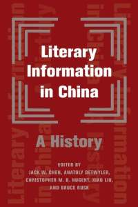Literary Information in China: A History, Jack W Chen (ed), Anatoly Detwyler (ed), Xiao Liu, Christopher MB Nugent ed), Bruce Rusk (ed) (Columbia University Press< May 2021)