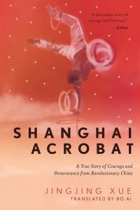Shanghai Acrobat: A True Story of Courage and Perseverance from Revolutionary China, Jinging Xue, Bo Ai (trans) (Apollo, May 2021; Black Inc, March 2021)