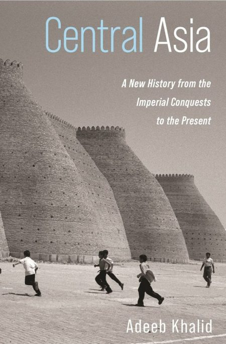 Central Asia: A New History from the Imperial Conquests to the Present,   Adeeb Khalid (Princeton University Press, June 2021)