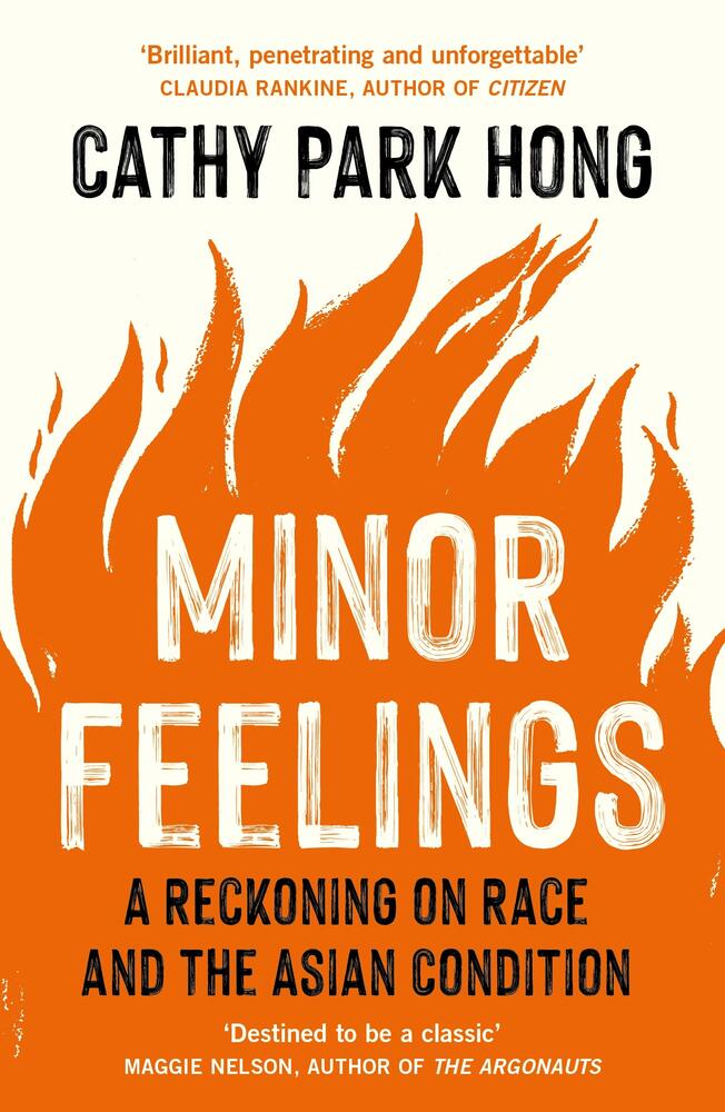 Minor Feelings: A Reckoning on Race and the Asian Condition, Cathy Park Hong (Profile, One World, paperback edition March 2021)