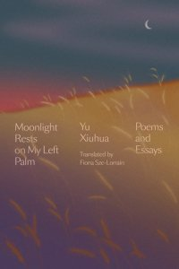 Moonlight Rests on My Left Palm: Poems and Essays, Yu Xiuhua, Fiona Sze-Lorrain (Astra House, September 2021)