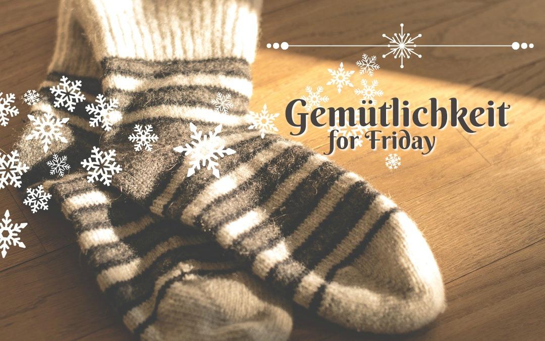 Gemütlichkeit for Friday | 1. 31.20