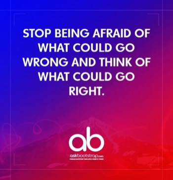 Stop being afraid of what could go wrong and think of what could go right