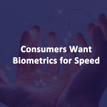 Consumers Want Biometrics Speed