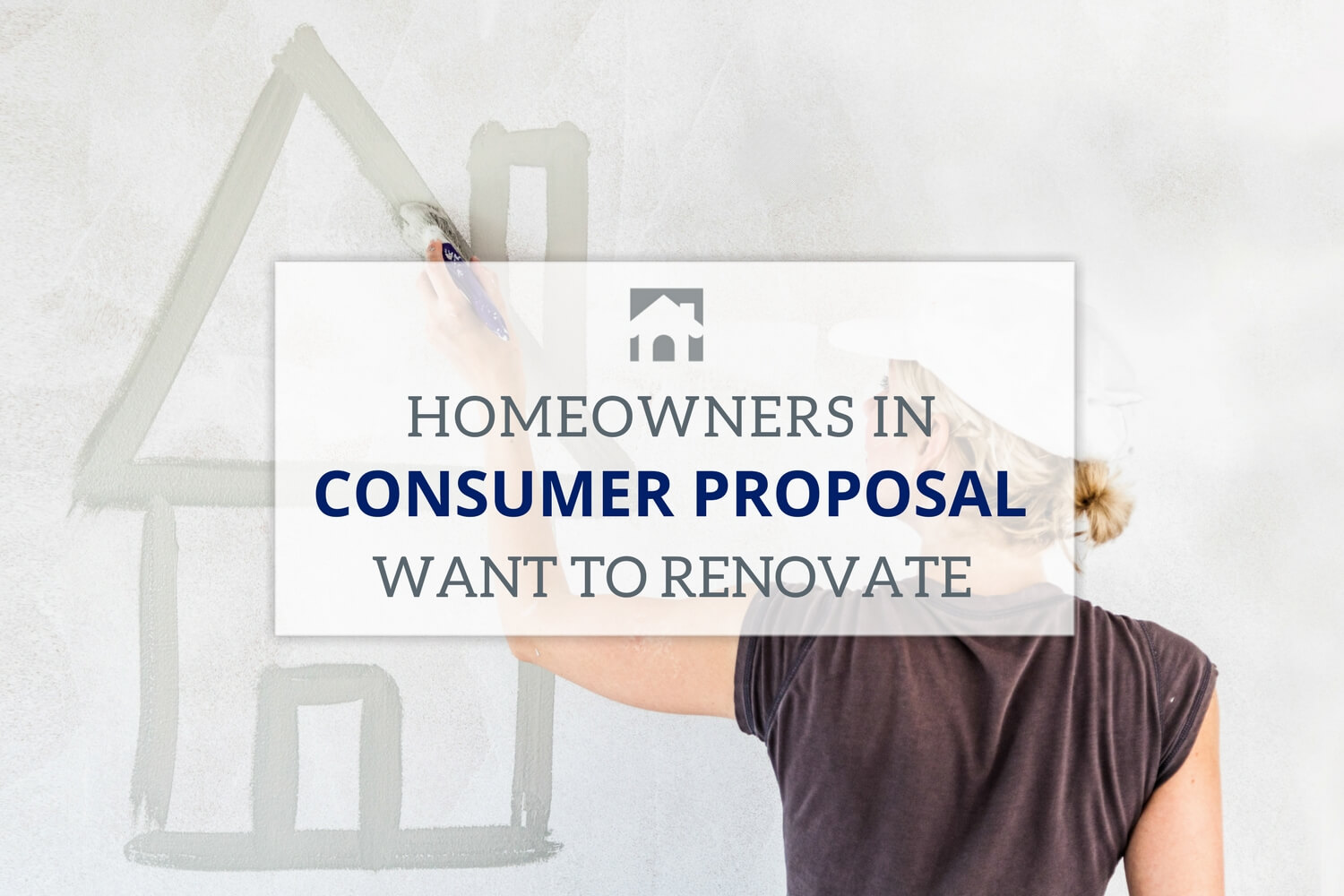 Proposal: Text overlay that reads Home Owners in Consumer Proposal want to renovate their home with background of a person painting a home on a white wall