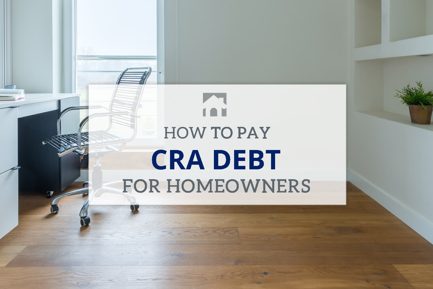 How to pay CRA Debt For Home owners text overlay with desk in background